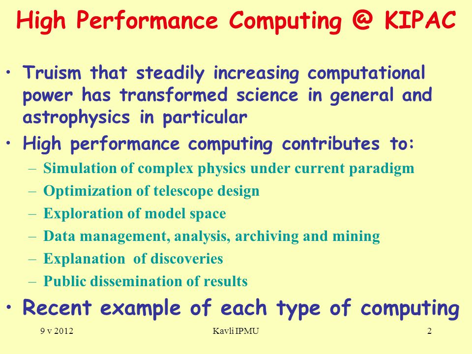 High Performance Computing @ KIPAC Truism that steadily increasing computational power has transformed science in general and astrophysics in particular High performance computing contributes to: –Simulation of complex physics under current paradigm –Optimization of telescope design –Exploration of model space –Data management, analysis, archiving and mining –Explanation of discoveries –Public dissemination of results Recent example of each type of computing 9 v 2012Kavli IPMU2