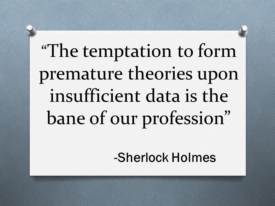 """"""" The temptation to form premature theories upon insufficient data is the bane of our profession"""" -Sherlock Holmes"""