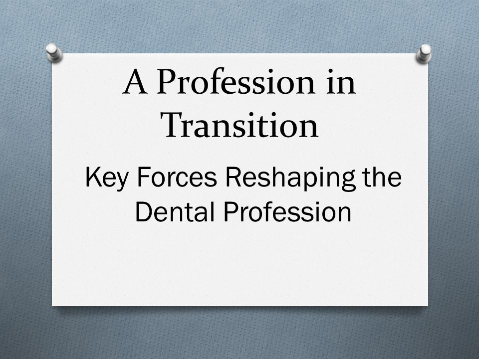 A Profession in Transition Key Forces Reshaping the Dental Profession