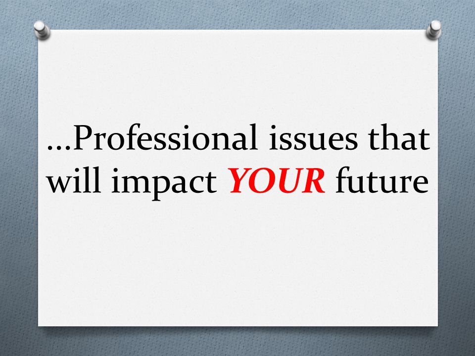...Professional issues that will impact YOUR future