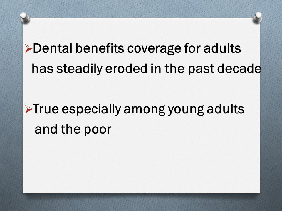  Dental benefits coverage for adults has steadily eroded in the past decade  True especially among young adults and the poor