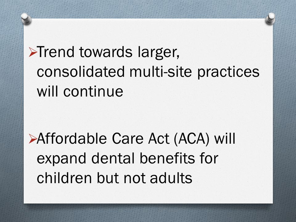  Trend towards larger, consolidated multi-site practices will continue  Affordable Care Act (ACA) will expand dental benefits for children but not a
