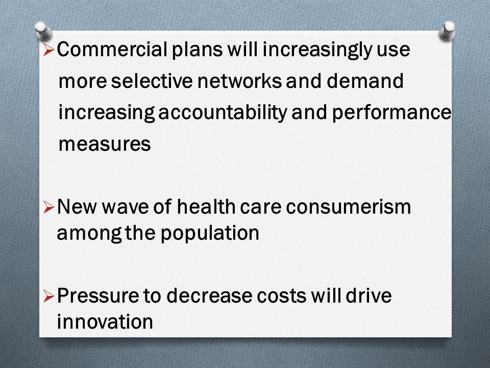  Commercial plans will increasingly use more selective networks and demand increasing accountability and performance measures  New wave of health care consumerism among the population  Pressure to decrease costs will drive innovation