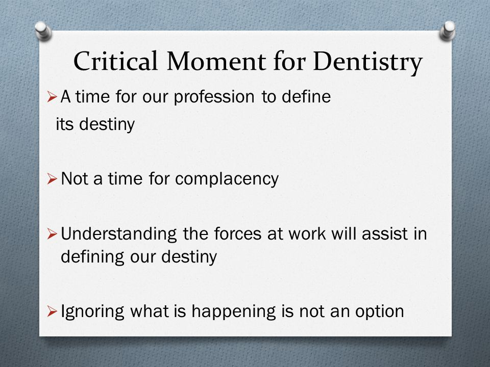 Critical Moment for Dentistry  A time for our profession to define its destiny  Not a time for complacency  Understanding the forces at work will assist in defining our destiny  Ignoring what is happening is not an option