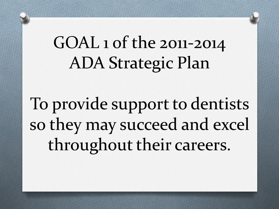 GOAL 1 of the 2011-2014 ADA Strategic Plan To provide support to dentists so they may succeed and excel throughout their careers.