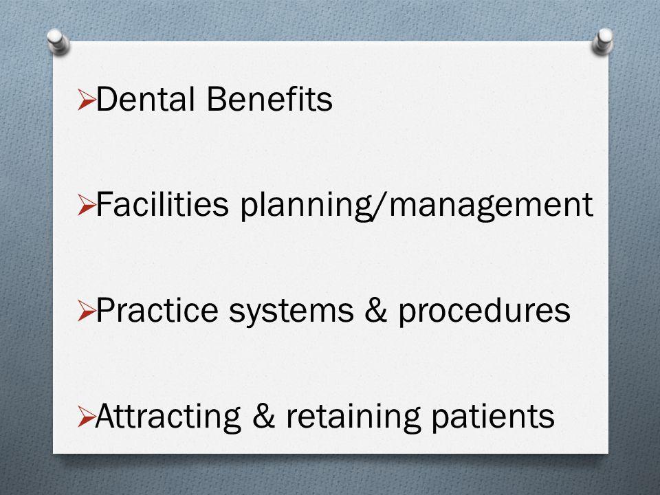  Dental Benefits  Facilities planning/management  Practice systems & procedures  Attracting & retaining patients