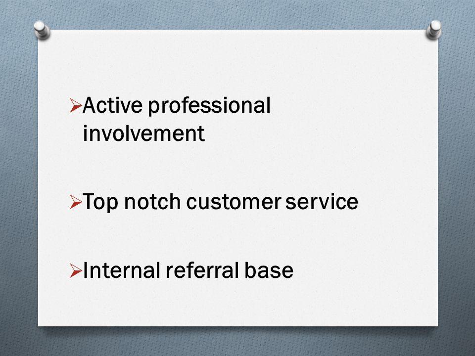  Active professional involvement  Top notch customer service  Internal referral base