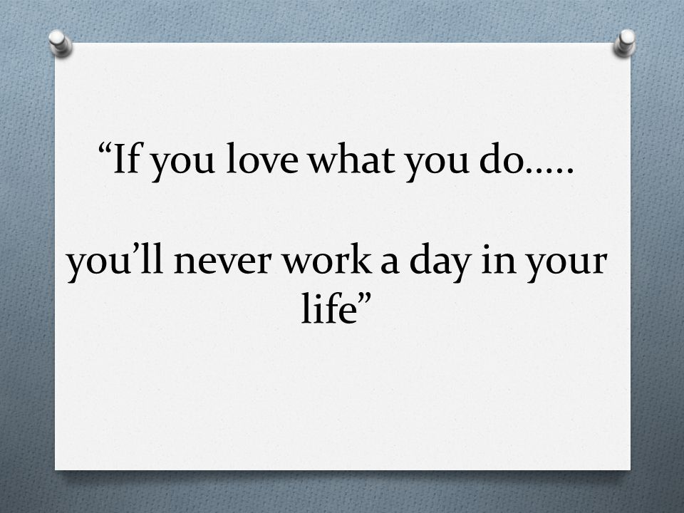 If you love what you do….. you'll never work a day in your life