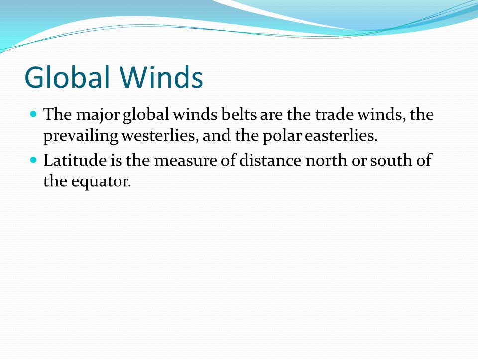 Global Winds The major global winds belts are the trade winds, the prevailing westerlies, and the polar easterlies. Latitude is the measure of distanc