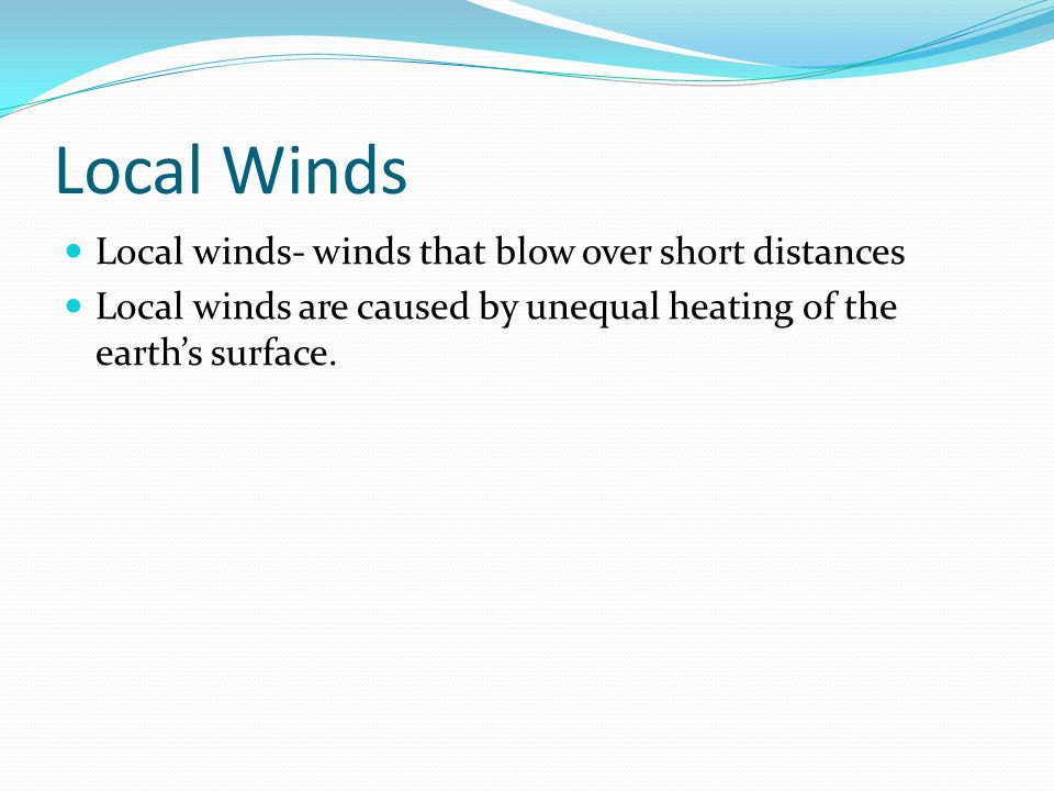 Local Winds Local winds- winds that blow over short distances Local winds are caused by unequal heating of the earth's surface.
