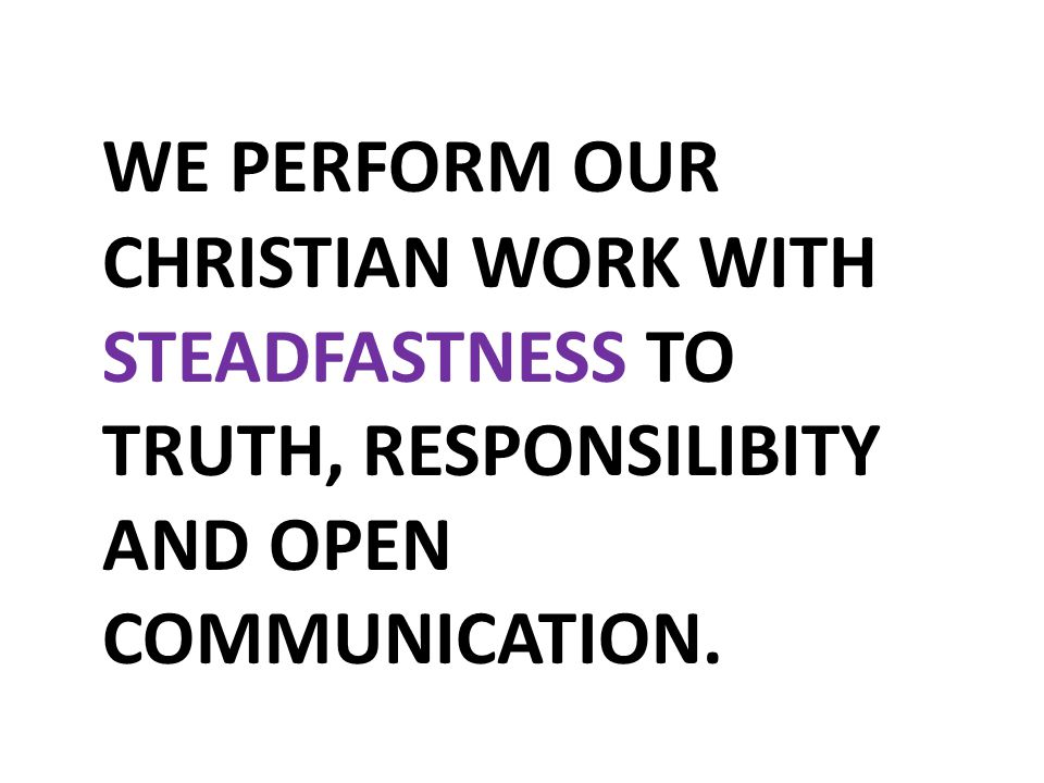 WE PERFORM OUR CHRISTIAN WORK WITH STEADFASTNESS TO TRUTH, RESPONSILIBITY AND OPEN COMMUNICATION.