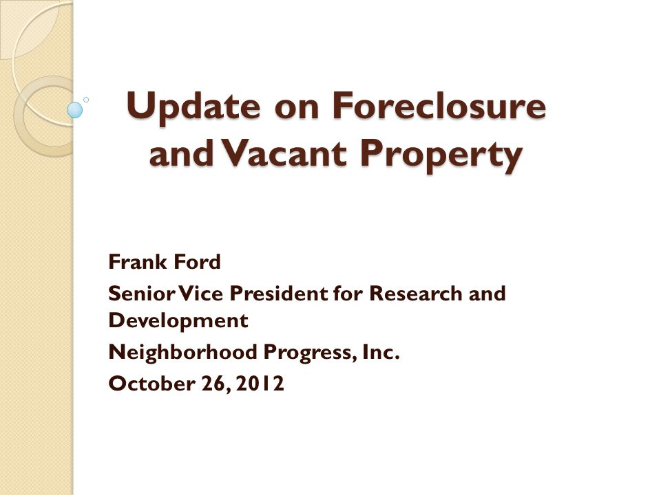 Update on Foreclosure and Vacant Property Frank Ford Senior Vice President for Research and Development Neighborhood Progress, Inc. October 26, 2012