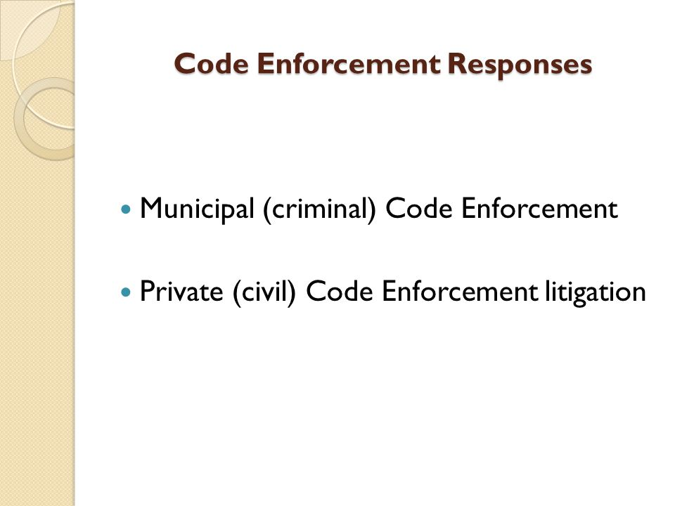 Code Enforcement Responses Municipal (criminal) Code Enforcement Private (civil) Code Enforcement litigation