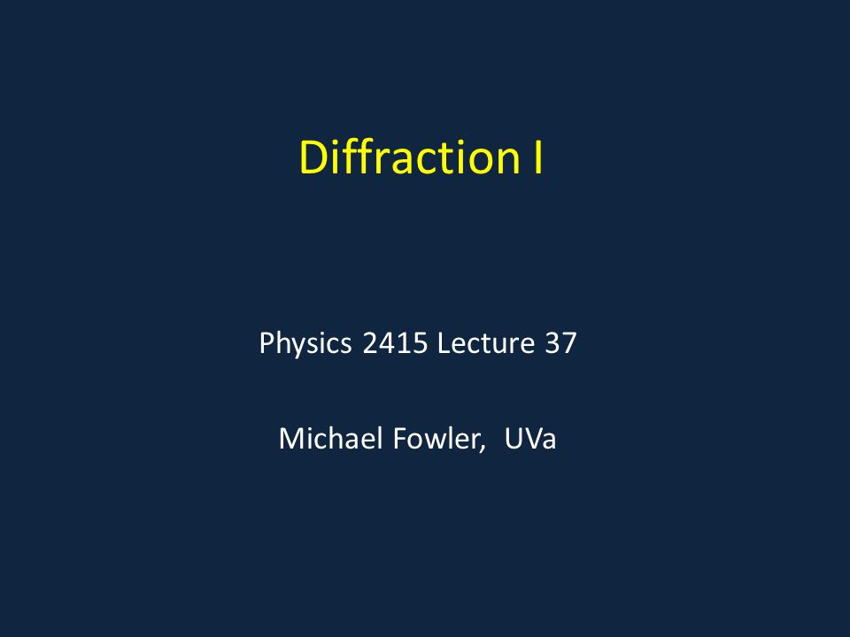 Diffraction I Physics 2415 Lecture 37 Michael Fowler, UVa