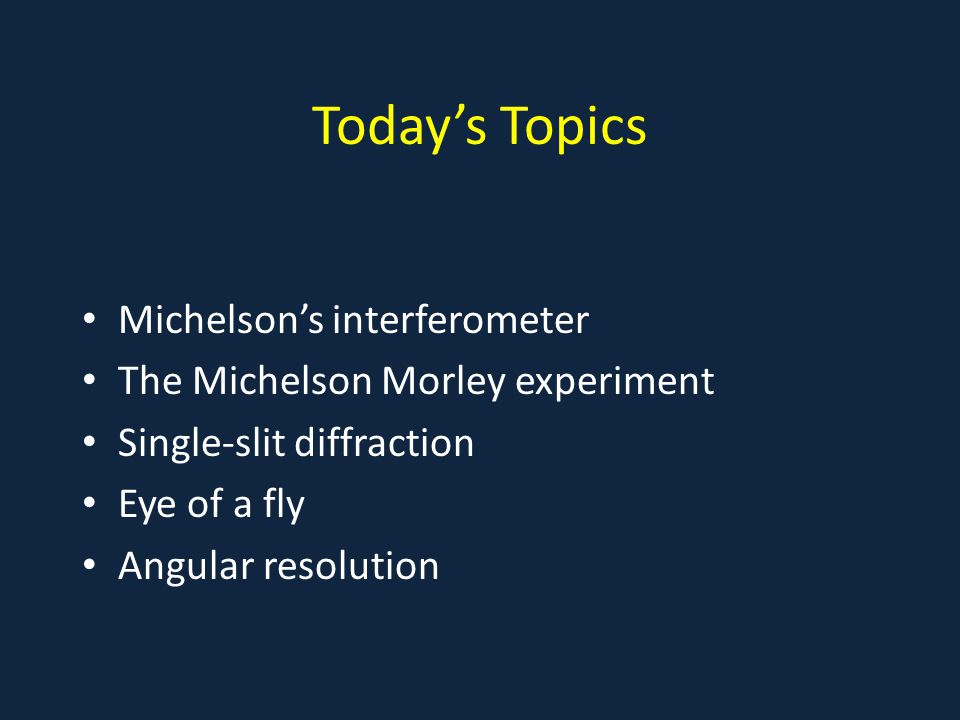 Today's Topics Michelson's interferometer The Michelson Morley experiment Single-slit diffraction Eye of a fly Angular resolution