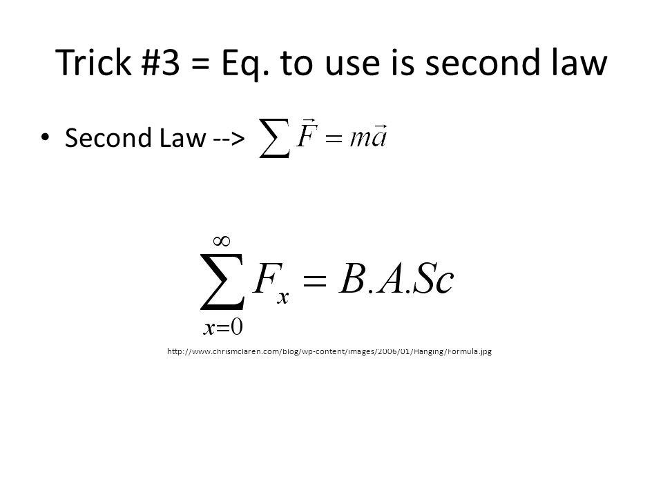Trick #3 = Eq. to use is second law Second Law --> http://www.chrismclaren.com/blog/wp-content/images/2006/01/Hanging/Formula.jpg