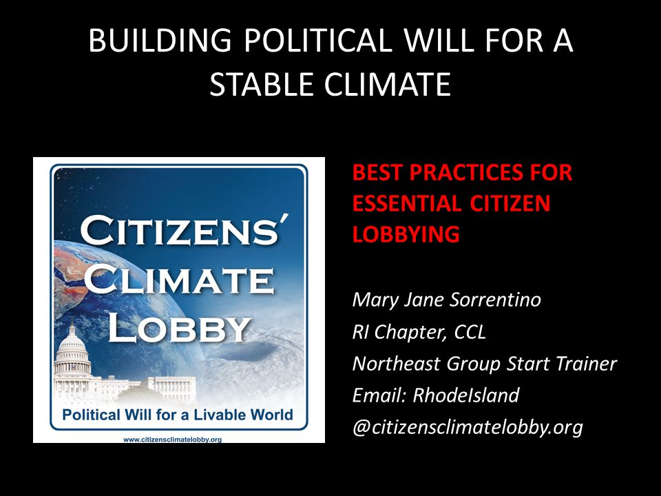 BUILDING POLITICAL WILL FOR A STABLE CLIMATE BEST PRACTICES FOR ESSENTIAL CITIZEN LOBBYING Mary Jane Sorrentino RI Chapter, CCL Northeast Group Start Trainer Email: RhodeIsland @citizensclimatelobby.org