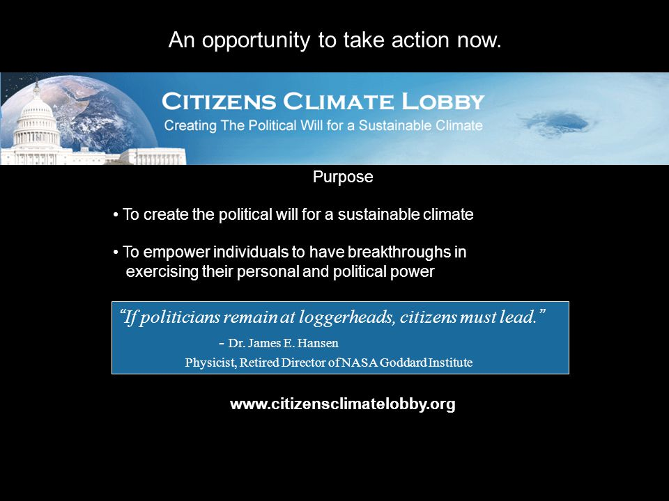 Purpose To create the political will for a sustainable climate To empower individuals to have breakthroughs in exercising their personal and political power www.citizensclimatelobby.org If politicians remain at loggerheads, citizens must lead. - Dr.