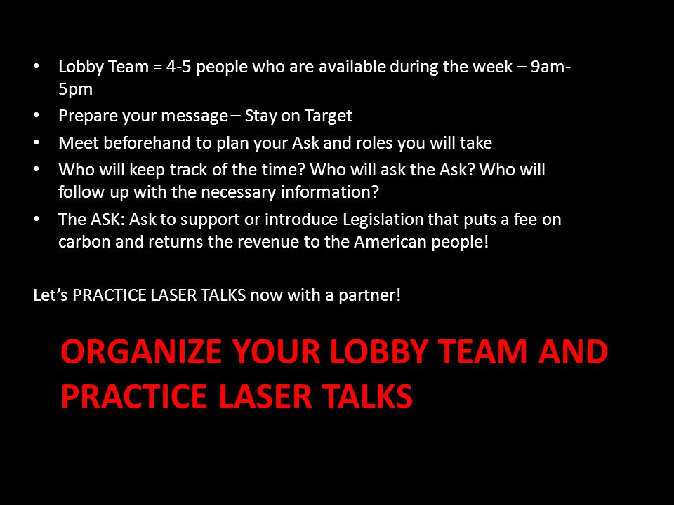 ORGANIZE YOUR LOBBY TEAM AND PRACTICE LASER TALKS Lobby Team = 4-5 people who are available during the week – 9am- 5pm Prepare your message – Stay on Target Meet beforehand to plan your Ask and roles you will take Who will keep track of the time.