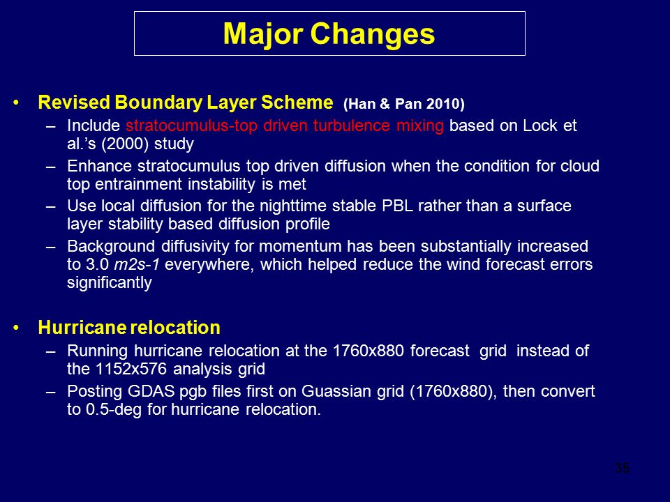 35 Revised Boundary Layer Scheme (Han & Pan 2010) –Include stratocumulus-top driven turbulence mixing based on Lock et al.'s (2000) study –Enhance str