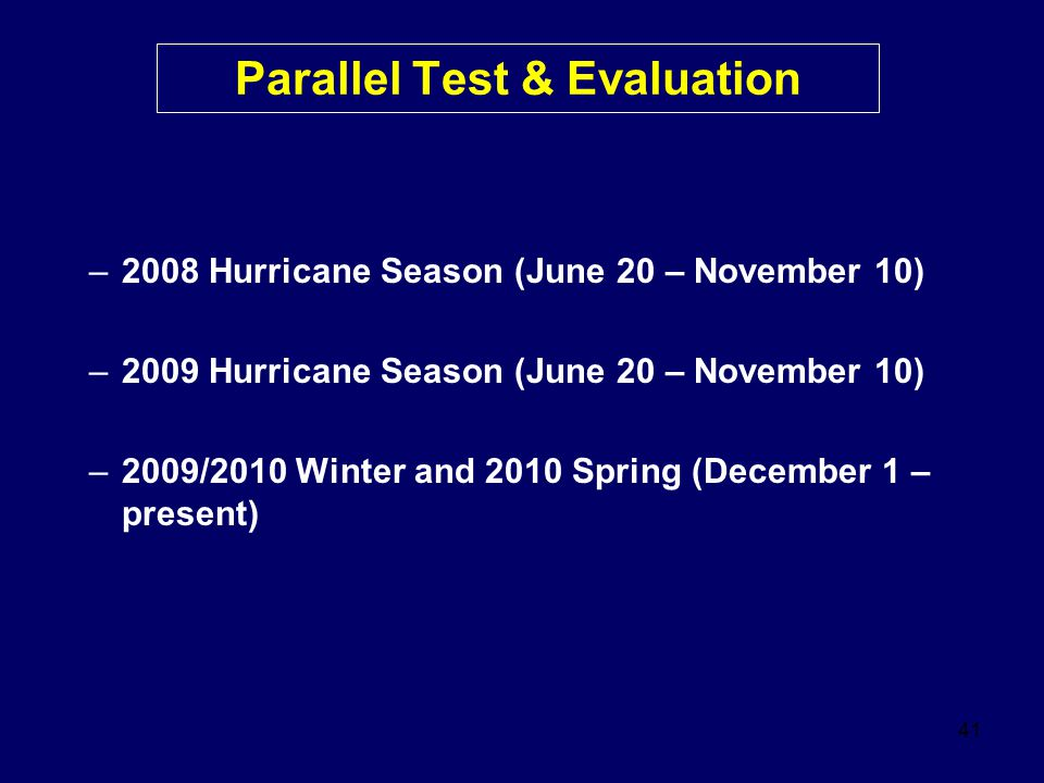 41 Parallel Test & Evaluation –2008 Hurricane Season (June 20 – November 10) –2009 Hurricane Season (June 20 – November 10) –2009/2010 Winter and 2010 Spring (December 1 – present)