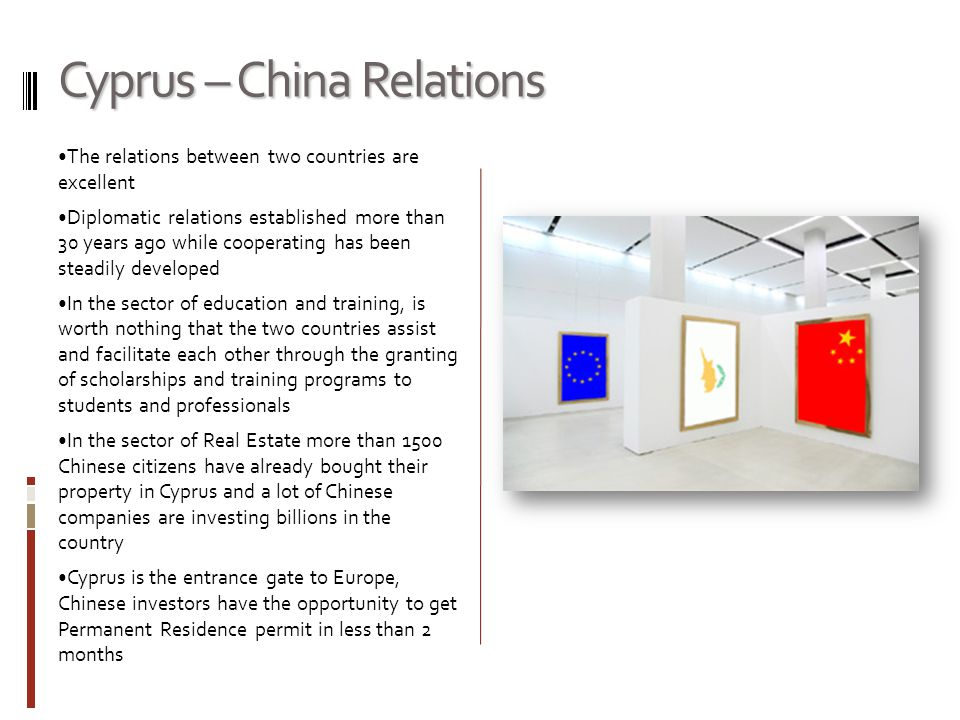 Cyprus – China Relations The relations between two countries are excellent Diplomatic relations established more than 30 years ago while cooperating has been steadily developed In the sector of education and training, is worth nothing that the two countries assist and facilitate each other through the granting of scholarships and training programs to students and professionals In the sector of Real Estate more than 1500 Chinese citizens have already bought their property in Cyprus and a lot of Chinese companies are investing billions in the country Cyprus is the entrance gate to Europe, Chinese investors have the opportunity to get Permanent Residence permit in less than 2 months