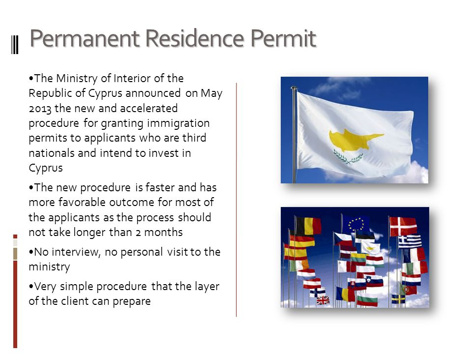 Permanent Residence Permit The Ministry of Interior of the Republic of Cyprus announced on May 2013 the new and accelerated procedure for granting immigration permits to applicants who are third nationals and intend to invest in Cyprus The new procedure is faster and has more favorable outcome for most of the applicants as the process should not take longer than 2 months No interview, no personal visit to the ministry Very simple procedure that the layer of the client can prepare