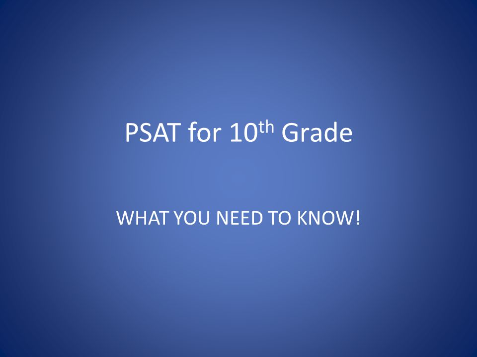 PSAT for 10 th Grade WHAT YOU NEED TO KNOW!
