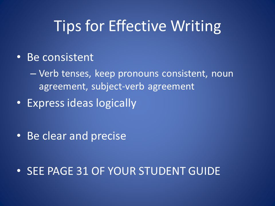 Tips for Effective Writing Be consistent – Verb tenses, keep pronouns consistent, noun agreement, subject-verb agreement Express ideas logically Be clear and precise SEE PAGE 31 OF YOUR STUDENT GUIDE