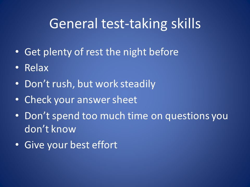 General test-taking skills Get plenty of rest the night before Relax Don't rush, but work steadily Check your answer sheet Don't spend too much time on questions you don't know Give your best effort