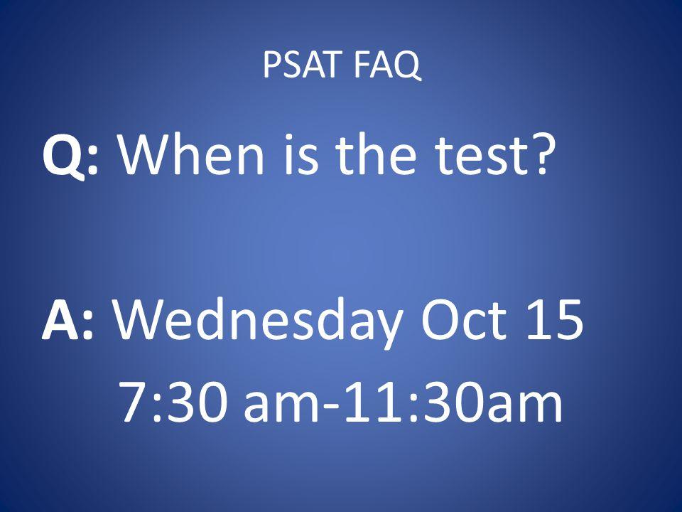 PSAT FAQ Q: When is the test? A: Wednesday Oct 15 7:30 am-11:30am