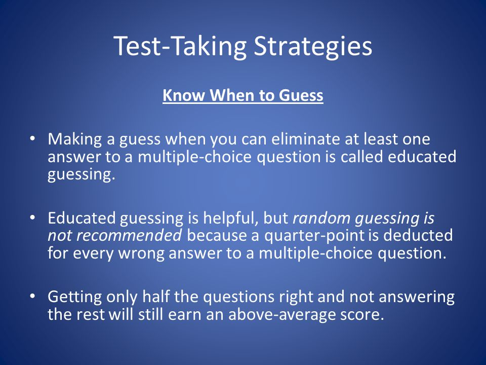 Test-Taking Strategies Know When to Guess Making a guess when you can eliminate at least one answer to a multiple-choice question is called educated guessing.