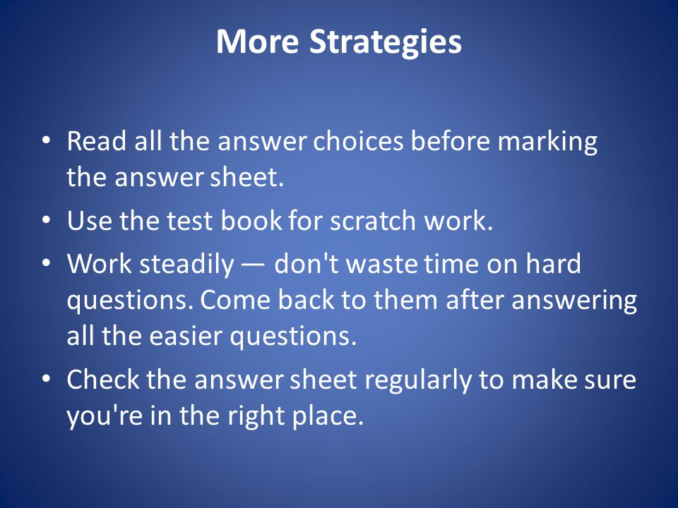 More Strategies Read all the answer choices before marking the answer sheet.