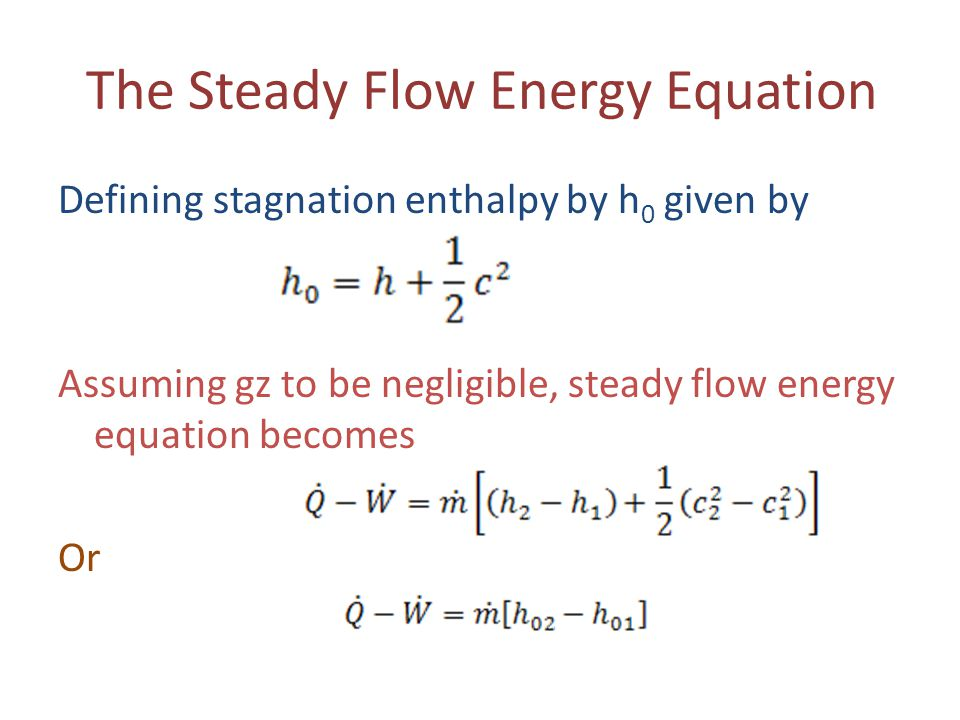 The Steady Flow Energy Equation Defining stagnation enthalpy by h 0 given by Assuming gz to be negligible, steady flow energy equation becomes Or