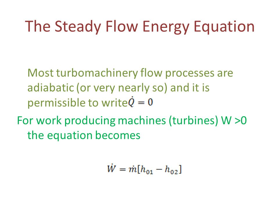 The Steady Flow Energy Equation Most turbomachinery flow processes are adiabatic (or very nearly so) and it is permissible to write For work producing
