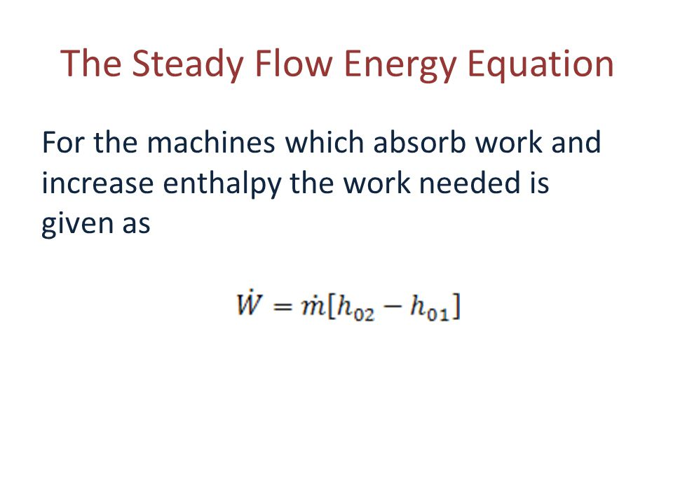 The Steady Flow Energy Equation For the machines which absorb work and increase enthalpy the work needed is given as