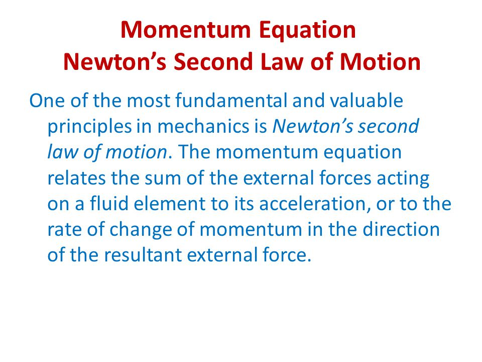 Momentum Equation Newton's Second Law of Motion One of the most fundamental and valuable principles in mechanics is Newton's second law of motion. The