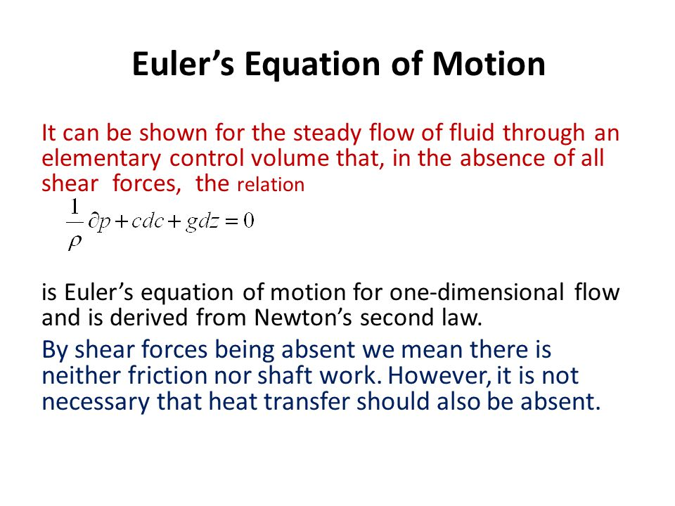 Euler's Equation of Motion It can be shown for the steady flow of fluid through an elementary control volume that, in the absence of all shear forces,