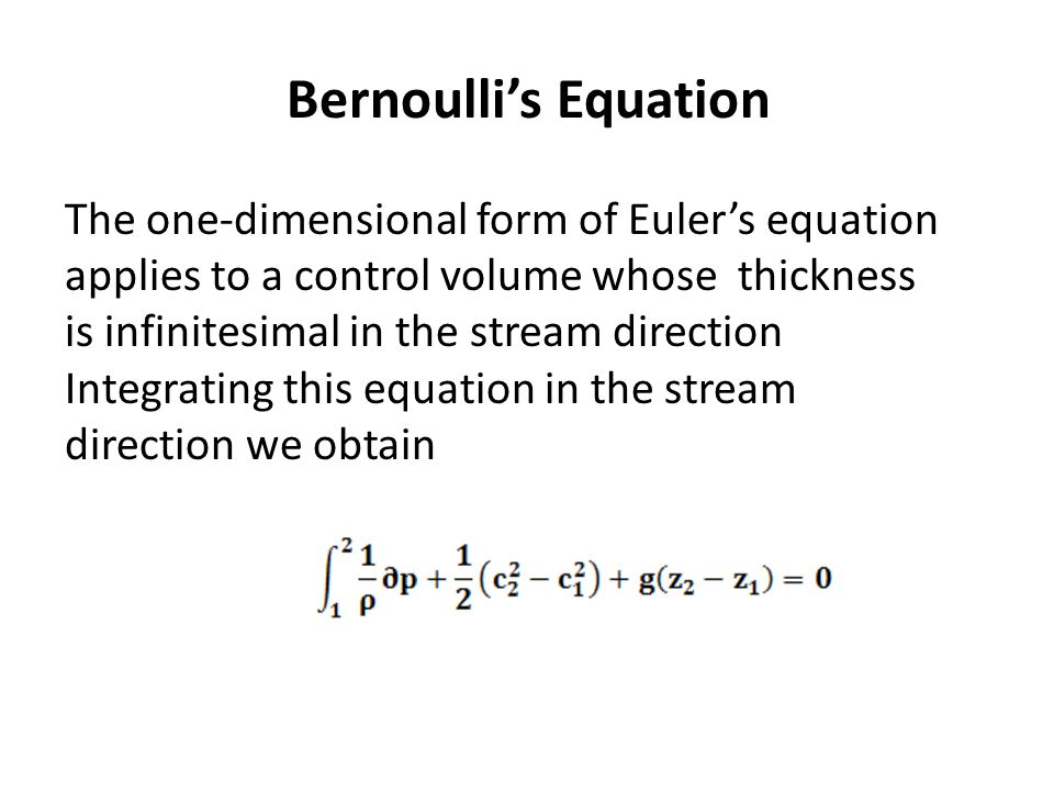 Bernoulli's Equation The one-dimensional form of Euler's equation applies to a control volume whose thickness is infinitesimal in the stream direction