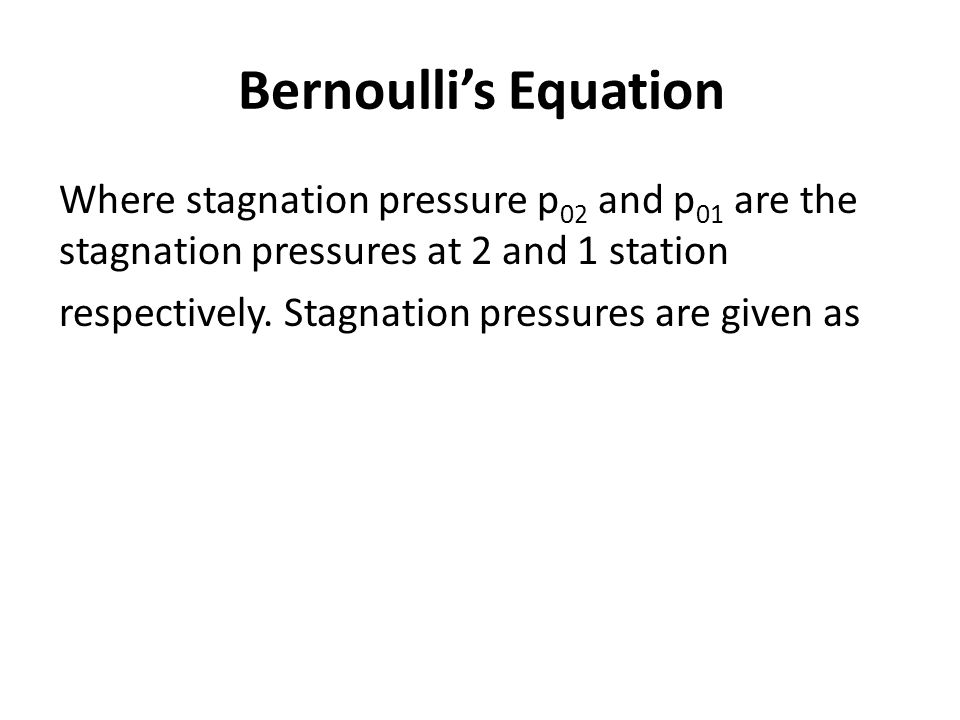 Bernoulli's Equation Where stagnation pressure p 02 and p 01 are the stagnation pressures at 2 and 1 station respectively. Stagnation pressures are gi