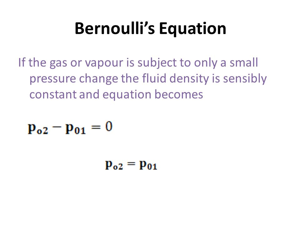 Bernoulli's Equation If the gas or vapour is subject to only a small pressure change the fluid density is sensibly constant and equation becomes
