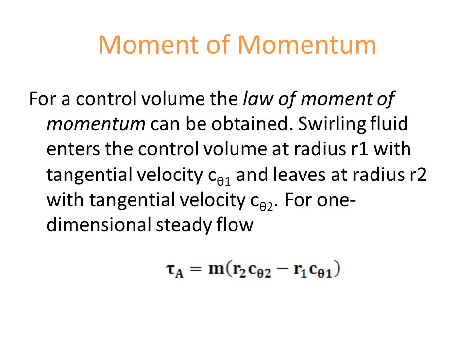 Moment of Momentum For a control volume the law of moment of momentum can be obtained. Swirling fluid enters the control volume at radius r1 with tang
