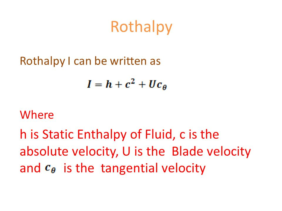Rothalpy Rothalpy I can be written as Where h is Static Enthalpy of Fluid, c is the absolute velocity, U is the Blade velocity and is the tangential v