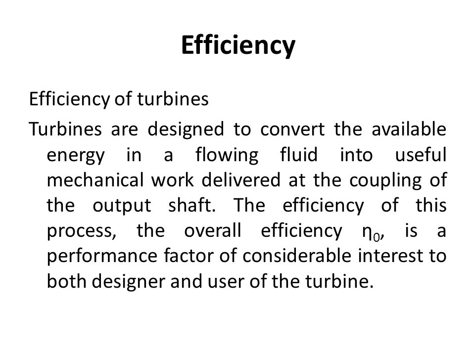 Efficiency Efficiency of turbines Turbines are designed to convert the available energy in a flowing fluid into useful mechanical work delivered at th