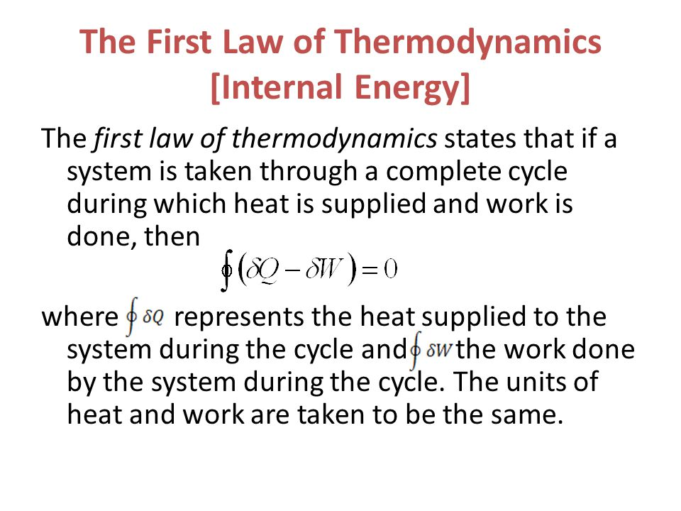 The First Law of Thermodynamics [Internal Energy] The first law of thermodynamics states that if a system is taken through a complete cycle during whi