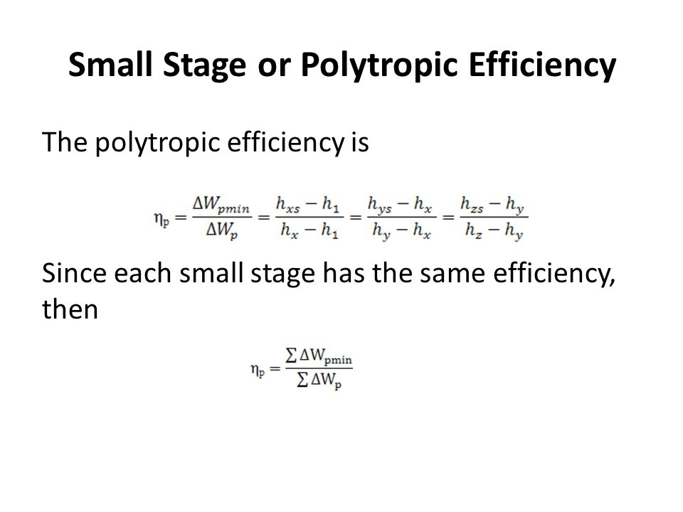 Small Stage or Polytropic Efficiency The polytropic efficiency is Since each small stage has the same efficiency, then