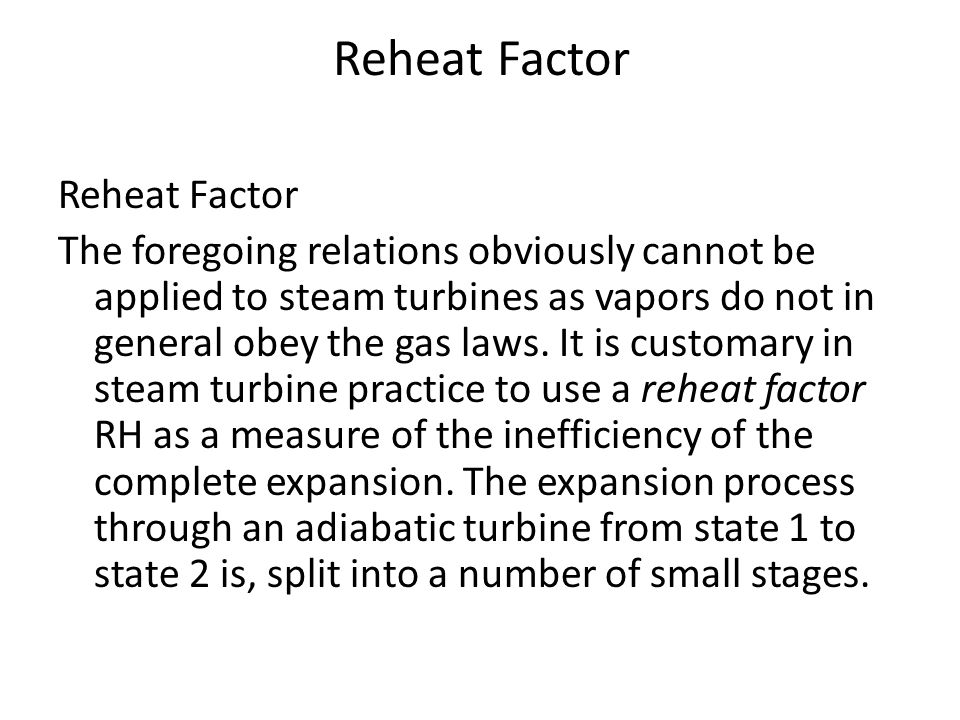 Reheat Factor The foregoing relations obviously cannot be applied to steam turbines as vapors do not in general obey the gas laws. It is customary in