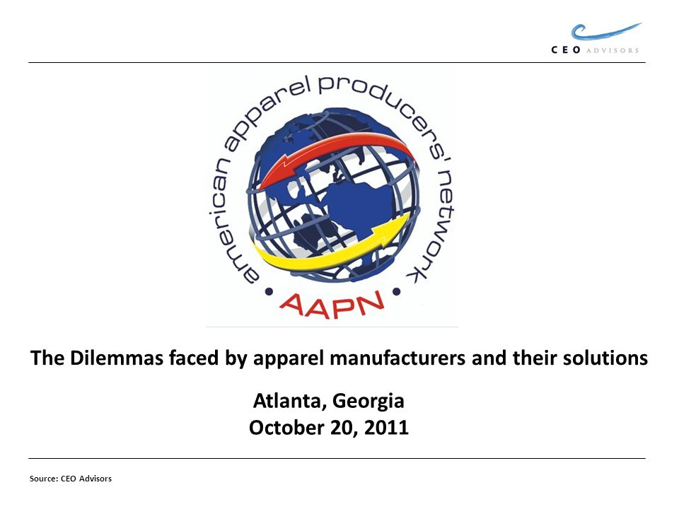 Atlanta, Georgia October 20, 2011 The Dilemmas faced by apparel manufacturers and their solutions Source: CEO Advisors