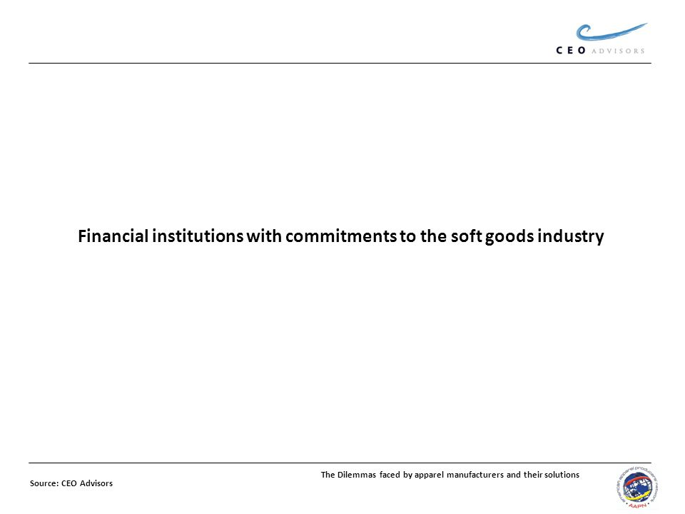 Financial institutions with commitments to the soft goods industry The Dilemmas faced by apparel manufacturers and their solutions Source: CEO Advisors