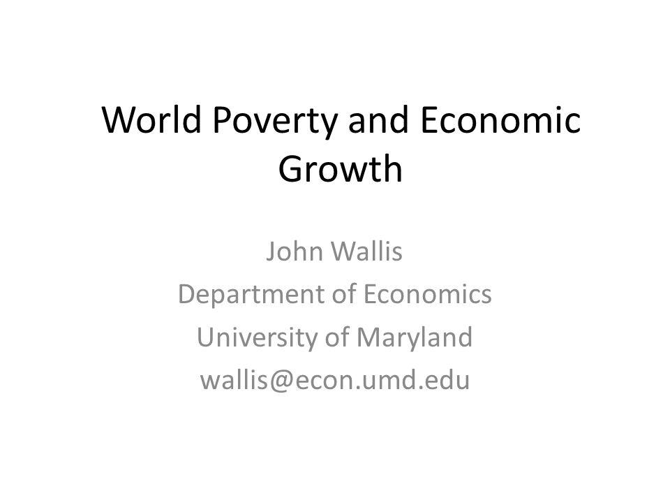 World Poverty and Economic Growth John Wallis Department of Economics University of Maryland wallis@econ.umd.edu
